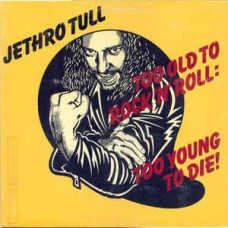 Jethro Tull – Too Old To Rock 'n' Roll : Too Young To Die!
